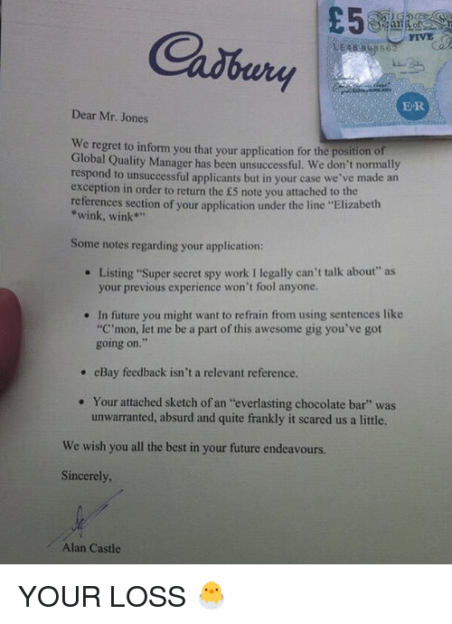 """Regretment: Cadbury  FIVE  ER  Dear Mr. Jones  We  regret to inform you that your application for the position of  Global Quality Manager has been unsuccessful. We don't normally  respond to unsuccessful applicants but in your case we've made an  exception in order to return the £5 note you attached to the  references section of your application under the line """"Elizabeth  *wink, wink""""  Some notes regarding your application:  Listing """"Super secret spy work I legally can't talk about"""" as  your previous experience won't fool anyone.  e  In future you might want to refrain from using sentences like  """"C'mon, let me be a part of this awesome gig you've got  going on.  .  , eBay feedback isn't a relevant reference.  Your attached sketch of an """"everlasting chocolate bar"""" was  unwarranted, absurd and quite frankly it scared us a little.  .  We wish you all the best in your future endeavours.  Sincerely  Alan Castle YOUR LOSS 🐣"""
