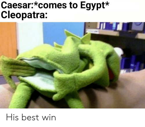 Best, Egypt, and Cleopatra: Caesar:*comes to Egypt*  Cleopatra: His best win