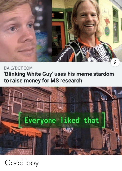 Meme, Money, and Good: CAF  i  DAILYDOT COM  'Blinking White Guy' uses his meme stardom  to raise money for MS research  Everyone 1iked that  FUNDRAIS Good boy