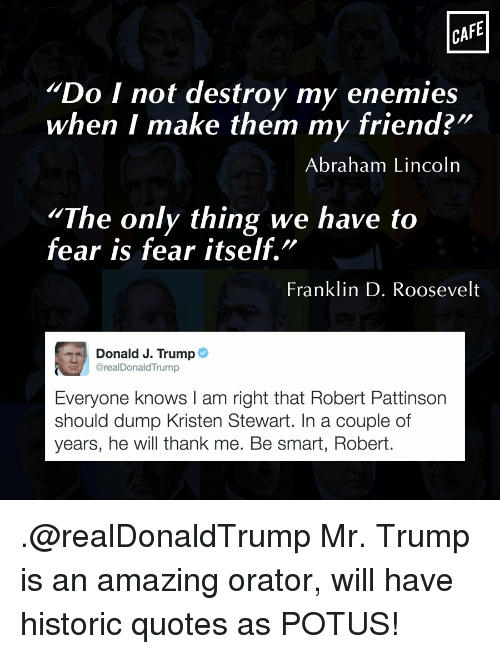 """Abraham Lincoln, Memes, and Abraham: CAFE  Do I not destroy my enemies  when I make them my friend?""""  Abraham Lincoln  """"The only thing we have to  fear is fear itself.  Franklin D. Roosevelt  Donald J. Trump  @real DonaldTrump  Everyone knows l am right that Robert Pattinson  should dump Kristen Stewart. In a couple of  years, he will thank me. Be smart, Robert. .@realDonaldTrump Mr. Trump is an amazing orator, will have historic quotes as POTUS!"""