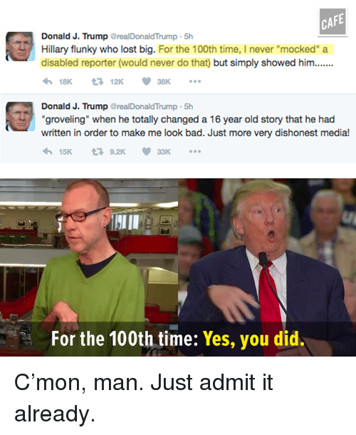 "Memes, 🤖, and Disability: CAFE  Donald J. Trump  realDonaldTrump 5h  Hillary flunky who lost big  For the 100th time, I never ""mocked"" a  disabled reporter (would never do that but simply showed him.......  4h 18K 12K 38K  Donald J. Trump  realDonaldTrump 5h  ""groveling"" when he totally changed a 16 year old story that he had  written in order to make me look bad. Just more very dishonest media!  15K  t 9.2K  33K  For the 100th time: Yes, you did. C'mon, man. Just admit it already."