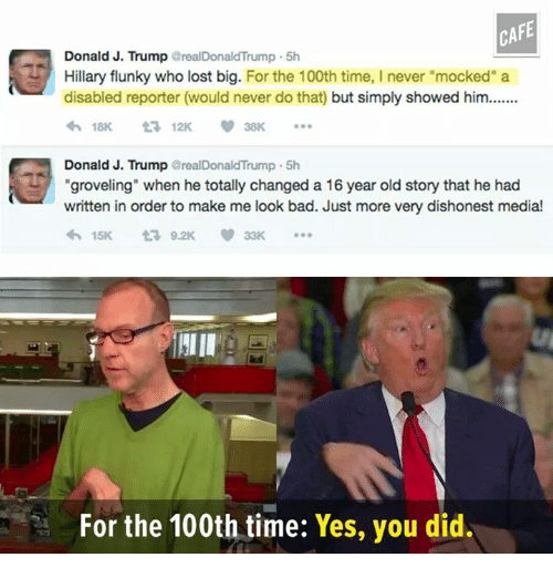 """Memes, 🤖, and Disability: CAFE  Donald J. Trump  realDonald'Trump 5h  Hillary flunky who lost big. For the 100th time, I never """"mocked"""" a  disabled reporter (would never do that) but simply showed him.......  18K  t 12K  Donald J. Trump  realDonaldTrump 5h  """"groveling"""" when he totally changed a 16 year old story that he had  written in order to make me look bad. Just more very dishonest media!  15K  For the 100th time:  Yes, you did."""
