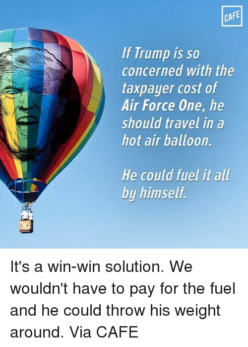 air force one: CAFE  If Trump is so  concerned with the  taxpayer cost of  Air Force One, he  should travel in a  hot air balloon.  He could fuel it all  by himself. It's a win-win solution. We wouldn't have to pay for the fuel and he could throw his weight around.   Via CAFE