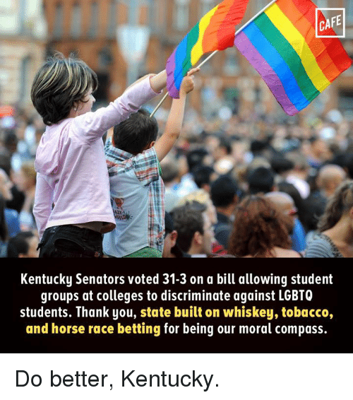 Senations: CAFE  Kentucky Senators voted 31-3 on a bill allowing student  groups at colleges to discriminate against LGBTQ  students. Thank you, state built on whiskey, tobacco,  and horse race betting for being our moral compass. Do better, Kentucky.