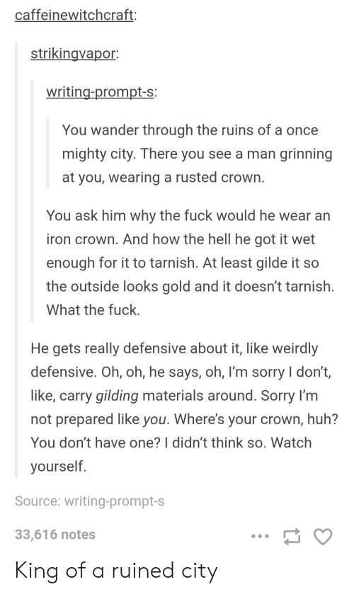 Huh, Sorry, and Fuck: caffeinewitchcraft:  strikingvapor  writing-prompt-s:  You wander through the ruins of a once  mighty city. There you see a man grinning  at you, wearing a rusted crown  You ask him why the fuck would he wear an  iron crown. And how the hell he got it wet  enough for it to tarnish. At least gilde it so  the outside looks gold and it doesn't tarnish  What the fuck  He gets really defensive about it, like weirdly  defensive. Oh, oh, he says, oh, I'm sorry I don't,  like, carry gilding materials around. Sorry l'm  not prepared like you. Where's your crown, huh?  You don't have one? l didn't think so, Watch  yourself  Source: writing-prompt-s  33,616 notes King of a ruined city
