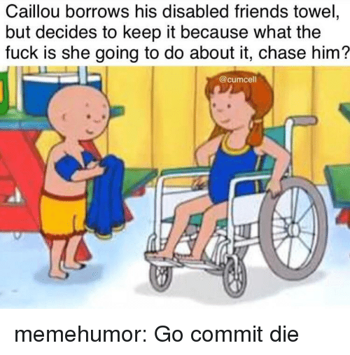 Caillou, Friends, and Tumblr: Caillou borrows his disabled friends towel,  but decides to keep it because what the  fuck is she going to do about it, chase him?  @cumcell memehumor:  Go commit die