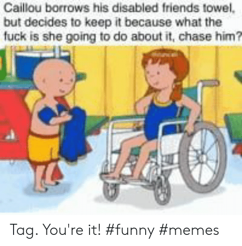 Caillou, Friends, and Funny: Caillou borrows his disabled friends towel,  but decides to keep it because what the  fuck is she going to do about it, chase him Tag. You're it! #funny #memes
