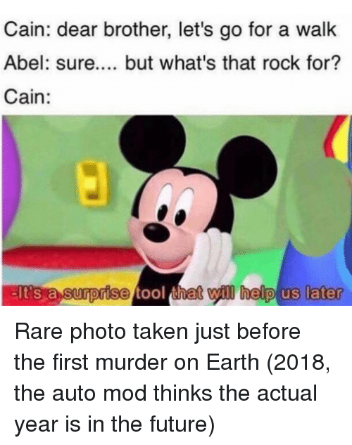 Future, Taken, and Earth: Cain: dear brother, let's go for a walk  Abel: sure.... but what's that rock for?  Cain:  lt's a Surorise t  ool  that will helpl us later Rare photo taken just before the first murder on Earth (2018, the auto mod thinks the actual year is in the future)