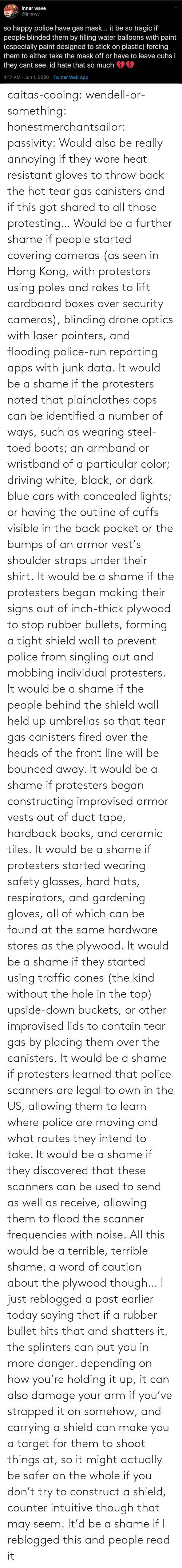 All Of: caitas-cooing:  wendell-or-something: honestmerchantsailor:  passivity: Would also be really annoying if they wore heat resistant gloves to throw back the hot tear gas canisters and if this got shared to all those protesting… Would be a further shame if people started covering cameras (as seen in Hong Kong, with protestors using poles and rakes to lift cardboard boxes over security cameras), blinding drone optics with laser pointers, and flooding police-run reporting apps with junk data. It would be a shame if the protesters noted that plainclothes cops can be identified a number of ways, such as wearing steel-toed boots; an armband or wristband of a particular color; driving white, black, or dark blue cars with concealed lights; or having the outline of cuffs visible in the back pocket or the bumps of an armor vest's shoulder straps under their shirt. It would be a shame if the protesters began making their signs out of inch-thick plywood to stop rubber bullets, forming a tight shield wall to prevent police from singling out and mobbing individual protesters. It would be a shame if the people behind the shield wall held up umbrellas so that tear gas canisters fired over the heads of the front line will be bounced away. It would be a shame if protesters began constructing improvised armor vests out of duct tape, hardback books, and ceramic tiles. It would be a shame if protesters started wearing safety glasses, hard hats, respirators, and gardening gloves, all of which can be found at the same hardware stores as the plywood. It would be a shame if they started using traffic cones (the kind without the hole in the top) upside-down buckets, or other improvised lids to contain tear gas by placing them over the canisters. It would be a shame if protesters learned that police scanners are legal to own in the US, allowing them to learn where police are moving and what routes they intend to take. It would be a shame if they discovered that these scanners can be used to send as well as receive, allowing them to flood the scanner frequencies with noise. All this would be a terrible, terrible shame.    a word of caution about the plywood though… I just reblogged a post earlier today saying that if a rubber bullet hits that and shatters it, the splinters can put you in more danger. depending on how you're holding it up, it can also damage your arm if you've strapped it on somehow, and carrying a shield can make you a target for them to shoot things at, so it might actually be safer on the whole if you don't try to construct a shield, counter intuitive though that may seem.    It'd be a shame if I reblogged this and people read it
