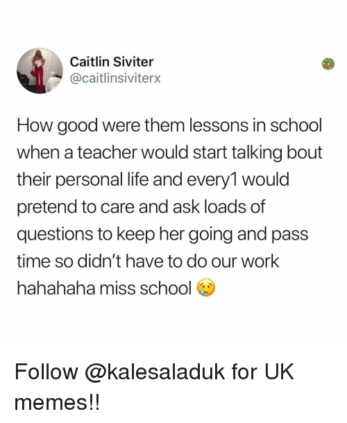 Life, Memes, and School: Caitlin Siviter  @caitlinsiviterx  How good were them lessons in school  when a teacher would start talking bout  their personal life and every1 would  pretend to care and ask loads of  questions to keep her going and pass  time so didn't have to do our work  hahahaha miss school b Follow @kalesaladuk for UK memes!!