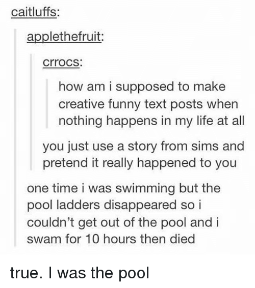 Funny, Life, and Memes: caitluffs:  applethefruit:  crrocs  how am i supposed to make  creative funny text posts when  nothing happens in my life at all  you just use a story from sims and  pretend it really happened to you  one time i was swimming but the  pool ladders disappeared so i  couldn't get out of the pool and i  swam for 10 hours then died true. I was the pool