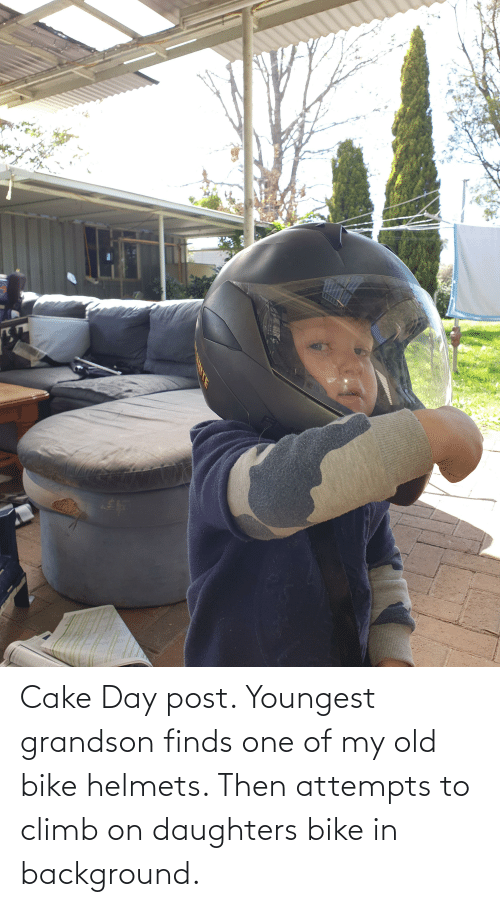 Daughters: Cake Day post. Youngest grandson finds one of my old bike helmets. Then attempts to climb on daughters bike in background.