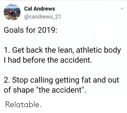 "Goals, Lean, and Relatable: Cal Andrews  @candrews_21  Goals for 2019:  1. Get back the lean, athletic body  I had before the accident.  2. Stop calling getting fat and out  of shape ""the accident"" Relatable."