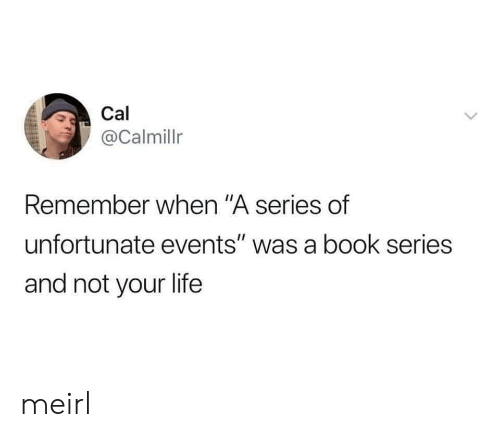 "Life, Book, and MeIRL: Cal  @Calmillr  Remember when ""A series of  unfortunate events"" was a book series  and not your life meirl"