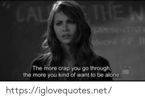 crap: CAL THE  W  NOF  The more crap you go through  CTV  HO  the more you kind of want to be alone https://iglovequotes.net/