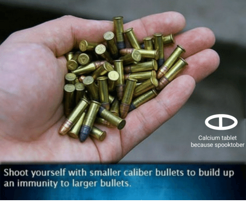 Tablet, Calcium, and Bullets: Calcium tablet  because spooktober  Shoot yourself with smaller caliber bullets to build up  an immunity to larger bullets.