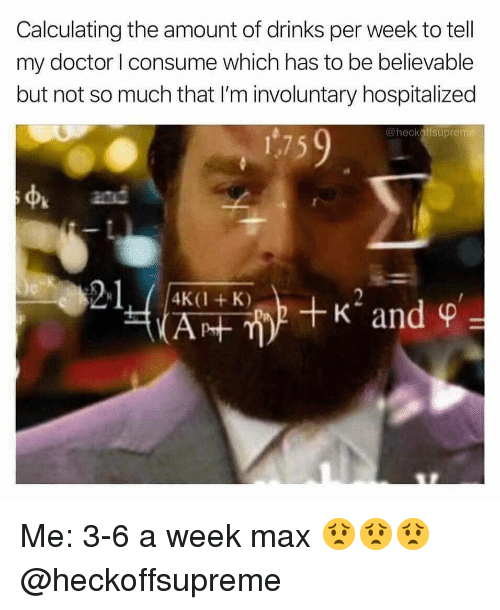 Doctor, Memes, and Believable: Calculating the amount of drinks per week to tell  my doctor I consume which has to be believable  but not so much that I'm involuntary hospitalized  @heckoffsupreme  175  st  and  21 Me: 3-6 a week max 😟😟😟 @heckoffsupreme