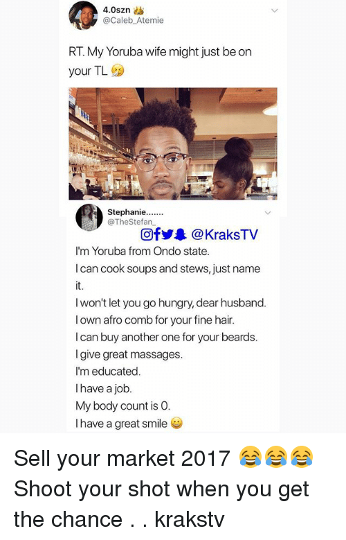 Another One, Hungry, and Memes: @Caleb_Atemie  RT. My Yoruba wife might just be on  your TL  @TheStefan  Ofy@KraksTV  I'm Yoruba from Ondo state.  I can cook soups and stews, just name  it  I won't let you go hungry, dear husband.  l own afro comb for your fine hair.  I can buy another one for your beards.  I give great massages.  I'm educated.  I have a job  My body count is O.  I have a great smile Sell your market 2017 😂😂😂 Shoot your shot when you get the chance . . krakstv