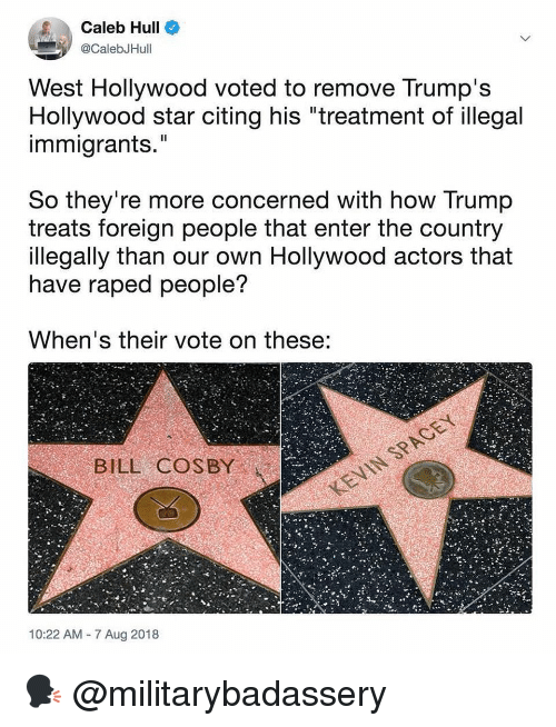 """Bill Cosby, Memes, and Star: Caleb Hull  @CalebJHull  West Hollywood voted to remove Trump's  Hollywood star citing his """"treatment of illegal  immigrants.""""  Il  So they're more concerned with how Trump  treats foreign people that enter the country  llegally than our own Hollywood actors that  have raped people?  When's their vote on these:  BILL COSBY  10:22 AM 7 Aug 2018 🗣 @militarybadassery"""