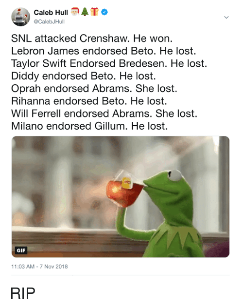 ferrell: Caleb HullATo  @CalebJHull  SNL attacked Crenshaw. He won.  Lebron James endorsed Beto. He lost.  Taylor Swift Endorsed Bredesen. He lost.  Diddy endorsed Beto. He lost.  Oprah endorsed Abrams. She lost.  Rihanna endorsed Beto. He lost.  Will Ferrell endorsed Abrams. She lost.  Milano endorsed Gillum. He lost.  GIF  11:03 AM-7 Nov 2018 RIP