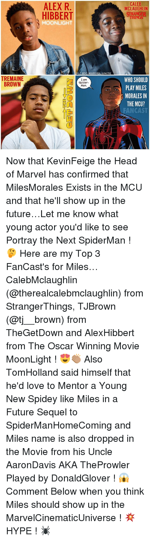 moonlighting: CALEB  MCLAUGHLIN  ALEX R  HIBBERT  THINGS  MOONLIGHT  GODC.MARVEL.UNITE  TREMAINE  BROWN  WHO SHOULD  PLAY MILES  MORALES IN  THE MCU?  FANCAST  I am  Spider-  Man.  FA Now that KevinFeige the Head of Marvel has confirmed that MilesMorales Exists in the MCU and that he'll show up in the future…Let me know what young actor you'd like to see Portray the Next SpiderMan ! 🤔 Here are my Top 3 FanCast's for Miles… CalebMclaughlin (@therealcalebmclaughlin) from StrangerThings, TJBrown (@tj__brown) from TheGetDown and AlexHibbert from The Oscar Winning Movie MoonLight ! 😍👏🏽 Also TomHolland said himself that he'd love to Mentor a Young New Spidey like Miles in a Future Sequel to SpiderManHomeComing and Miles name is also dropped in the Movie from his Uncle AaronDavis AKA TheProwler Played by DonaldGlover ! 😱 Comment Below when you think Miles should show up in the MarvelCinematicUniverse ! 💥 HYPE ! 🕷