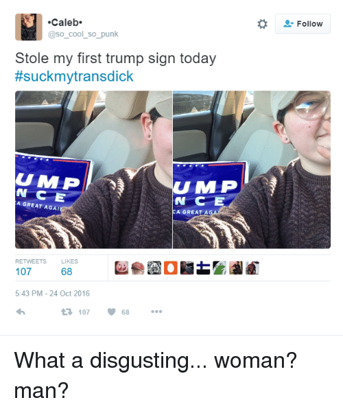 mlp: Caleb.  @so cool so punk  Stole my first trump sign today  #suckmytransdick  U MLP  N C  A GREAT AGAI  A GREAT A  RETWEETS  KES  107  68  5:43 PM 24 Oct 2016  68  107  Follow What a disgusting... woman? man?