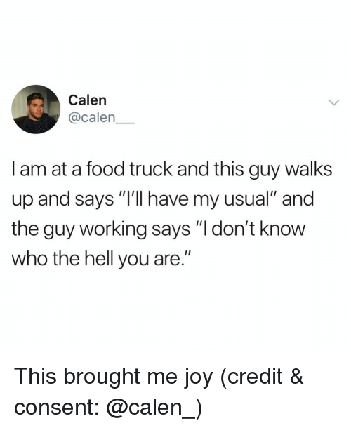 "Food, Funny, and Hell: Calen  @calen  I am at a food truck and this guy walks  up and says ""l'll have my usual"" and  the guy working says ""l don't know  who the hell you are."" This brought me joy (credit & consent: @calen_)"
