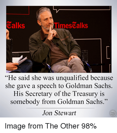 Jon Stewart: Calks  Times alks  He said she was unqualified because  she gave a speech to Goldman Sachs  His Secretary of the Treasury is  somebody from Goldman Sachs  Jon Stewart Image from The Other 98%