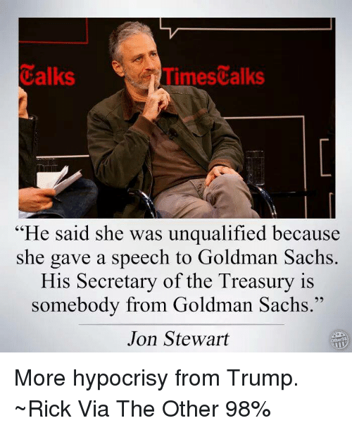 """Jon Stewart: Calks  Times alks  """"He said she was unqualified because  she gave a speech to Goldman Sachs  His Secretary of the Treasury is  somebody from Goldman Sachs.""""  Jon Stewart More hypocrisy from Trump. ~Rick  Via The Other 98%"""