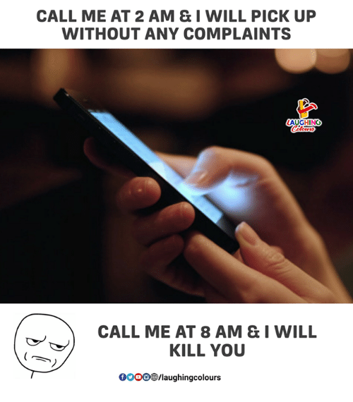 I Will Kill You: CALL ME AT 2 AM & I WILL PICK UP  WITHOUT ANY COMPLAINTS  AUGHING  CALL ME AT 8 AM & I WILL  KILL YOU  0OOO/laughingcolours