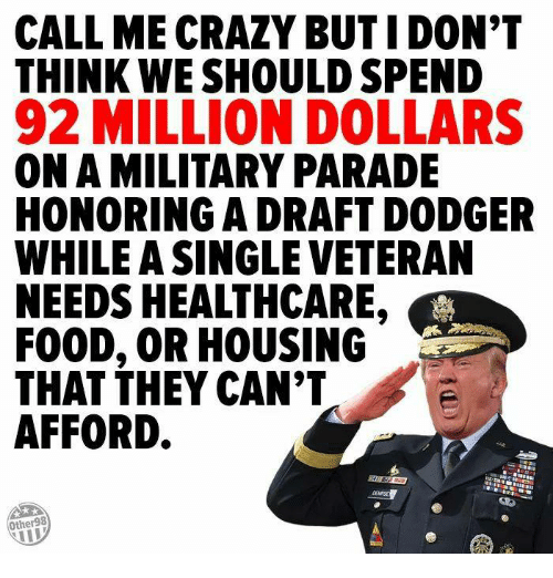 Crazy, Food, and Military: CALL ME CRAZY BUT I DON'T  THINK WE SHOULD SPEND  92 MILLION DOLLARS  ON A MILITARY PARADE  HONORING A DRAFT DODGER  WHILE A SINGLE VETERAN  NEEDS HEALTHCARE  FOOD, OR HOUSING  THAT THEY CAN'T  AFFORD.  Other98