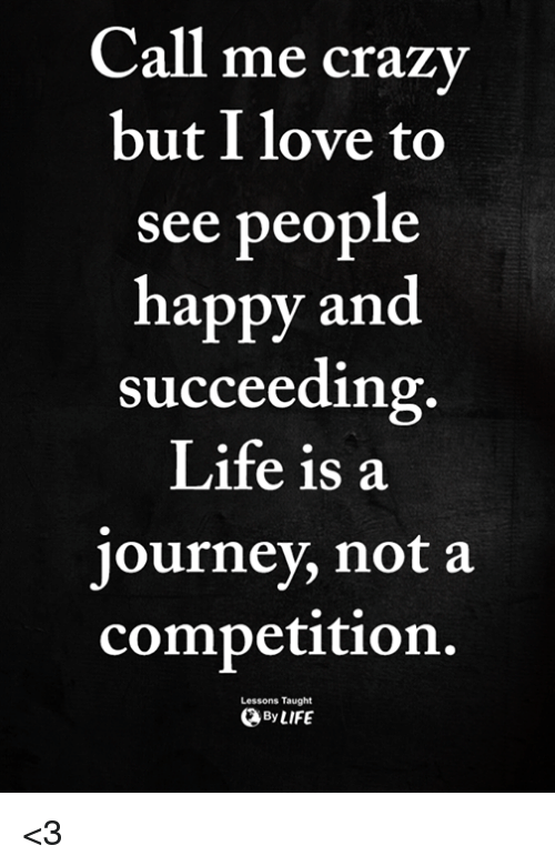 Crazy, Journey, and Life: Call  me crazy  but I love to  see people  happy and  succeeding  Life is a  journey, not a  competition.  Lessons Taught  ByLIFE <3