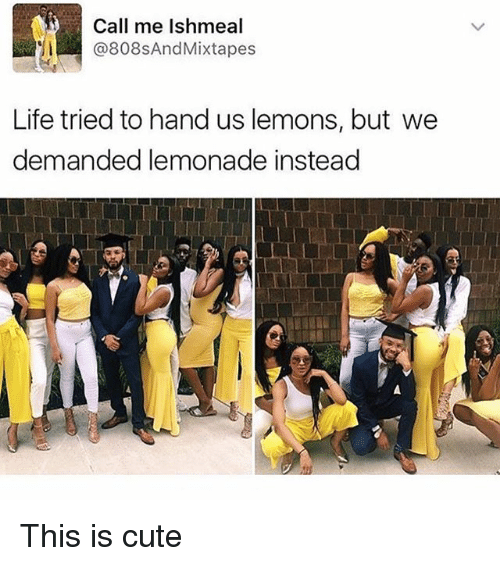 Mixtapes: Call me Ishmeal  @808s And Mixtapes  Life tried to hand us lemons, but we  demanded lemonade instead This is cute