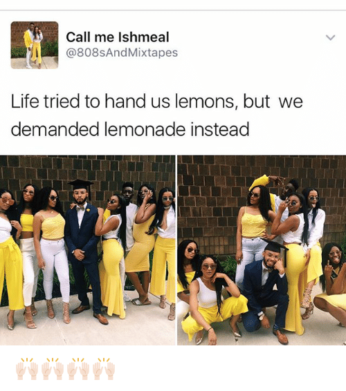 Mixtapes: Call me Ishmeal  @808s And Mixtapes  Life tried to hand us lemons, but we  demanded lemonade instead 🙌🏻🙌🏻🙌🏻🙌🏻