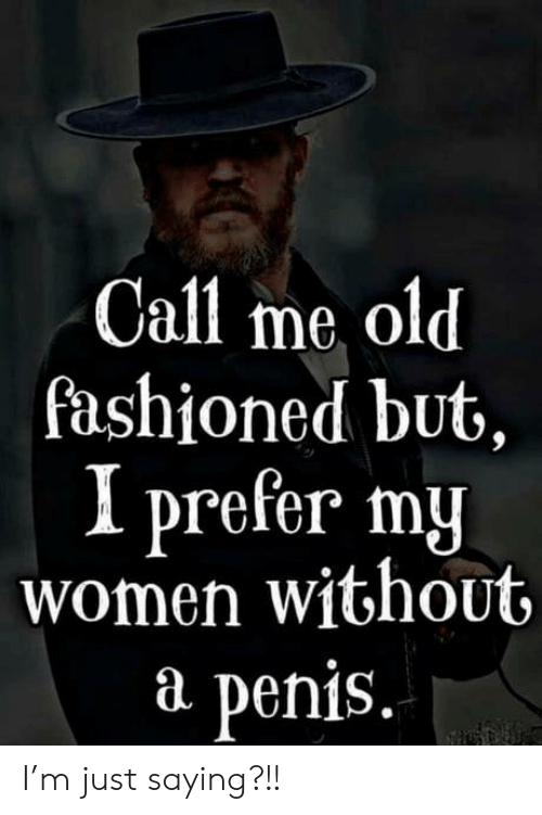 M Just: Call me old  fashioned but,  I prefer my  women without  P  penis. I'm just saying?!!