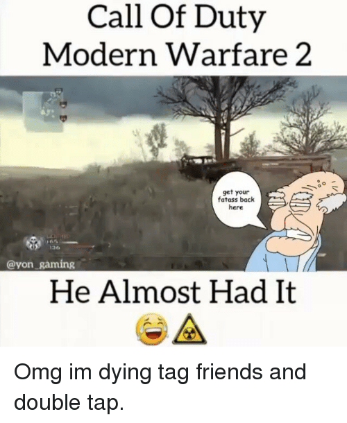 Almost Had It: Call of Duty  Modern Warfare 2  get your  fatass back  here  120G  Cayon gaming  He Almost Had It  A Omg im dying tag friends and double tap.