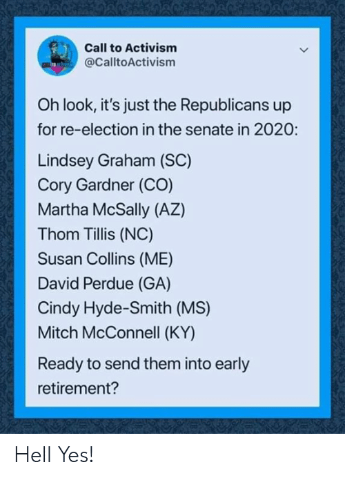 senate: Call to Activism  @CalltoActivism  Oh look, it's just the Republicans up  for re-election in the senate in 2020:  Lindsey Graham (SC)  Cory Gardner (CO)  Martha McSally (AZ)  Thom Tillis (NC)  Susan Collins (ME)  David Perdue (GA)  Cindy Hyde-Smith (MS)  Mitch McConnell (KY)  Ready to send them into early  retirement? Hell Yes!