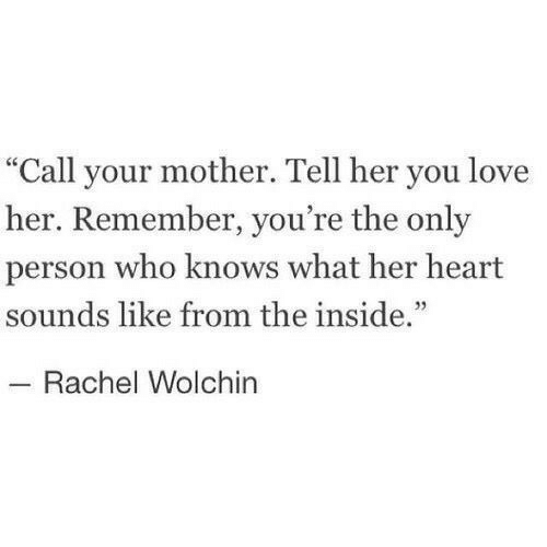 "Love, Heart, and Her: ""Call your mother. Tell her you love  her. Remember, you're the only  person who knows what her heart  sounds like from the inside.""  Rachel Wolchin"