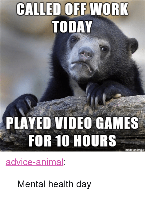 "Advice, Tumblr, and Video Games: CALLED OFF WORK  TODAY  PLAYED VIDEO GAMES  FOR 10 HOURS  made on imgur <p><a href=""http://advice-animal.tumblr.com/post/174192941616/mental-health-day"" class=""tumblr_blog"">advice-animal</a>:</p>  <blockquote><p>Mental health day</p></blockquote>"