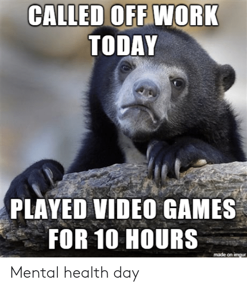 Video Games, Work, and Games: CALLED OFF WORK  TODAY  PLAYED VIDEO GAMES  FOR 10 HOURS  made on imgur Mental health day