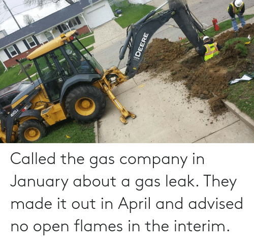 company: Called the gas company in January about a gas leak. They made it out in April and advised no open flames in the interim.
