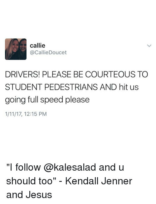 """Kendall Jenner, Memes, and 🤖: callie  Callie Doucet  DRIVERS! PLEASE BE COURTEOUS TO  STUDENT PEDESTRIANS AND hit us  going full speed please  1/11/17, 12:15 PM """"I follow @kalesalad and u should too"""" - Kendall Jenner and Jesus"""
