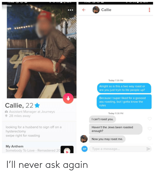 Husband: Callie  Today 7:39 PM  Alright so is this a two way roast or  are you just tryin to lite people up?  Because I super liked for a gooood  ass roasting, but I gotta know the  Callie, 22 *  rules  O Assistant Manager at Journeys  O 28 miles away  Today 11:38 PM  I can't roast you.  looking for a husband to sign off on a  hysterectomy  swipe right for roasting  Haven't the Jews been roasted  enough?  Now you may roast me.  My Anthem  Somebody To Love - Remastered 20  Type a message...  GIF I'll never ask again