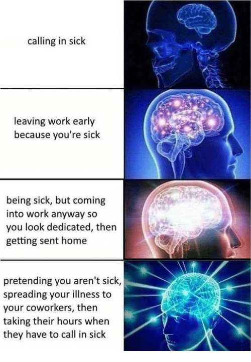 Work, Home, and Coworkers: calling in sick  leaving work early  because you're sick  being sick, but coming  into work anyway so  you look dedicated, then  getting sent home  pretending you aren't sick,  spreading your illness to  your coworkers, then  taking their hours when  they have to call in sick
