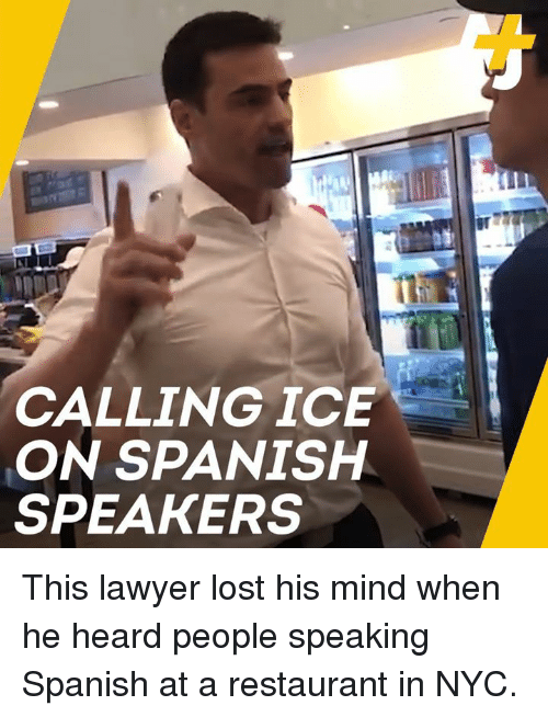 speaking spanish: CALLINGICE  ON SPANISH  SPEAKERS This lawyer lost his mind when he heard people speaking Spanish at a restaurant in NYC.