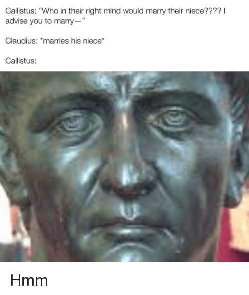 "History, Mind, and Who: Callistus: ""Who in their right mind would marry their niece???? I  advise you to marry""  Claudius: *marries his niece*  Callistus:  39"