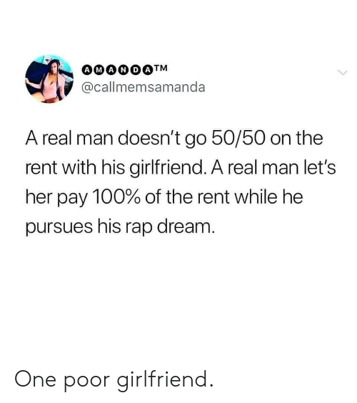 50-50: @callmemsamanda  A real man doesn't go 50/50 on the  rent with his girlfriend. A real man let's  her pay 100% of the rent while he  pursues his rap dream One poor girlfriend.