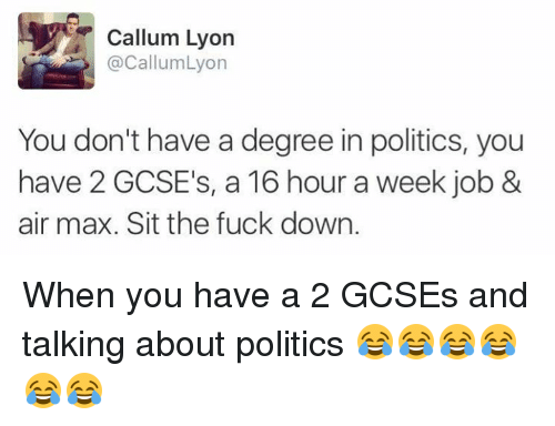 air maxes: Callum Lyon  @Callum Lyon  You don't have a degree in politics, you  have 2 GCSE's, a 16 hour a week job &  air max. Sit the fuck down. When you have a 2 GCSEs and talking about politics 😂😂😂😂😂😂