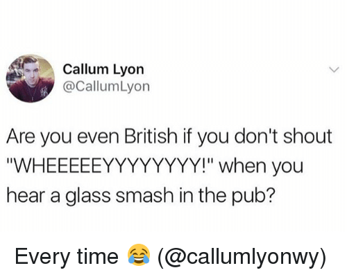 """glassing: Callum Lyon  @CallumLyon  Are you even British if you don't shout  """"WHEEEEEYYYYYYYY!"""" when you  hear a glass smash in the pub? Every time 😂 (@callumlyonwy)"""