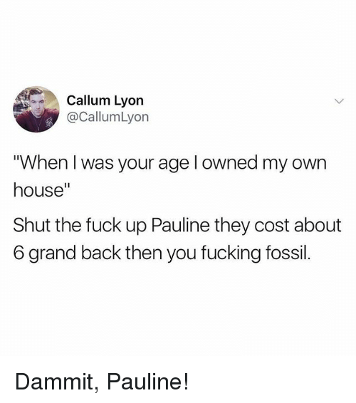 "Dammits: Callum Lyon  @CallumLyon  ""When I was your age l owned my own  house""  Shut the fuck up Pauline they cost about  6 grand back then you fucking fossil. Dammit, Pauline!"